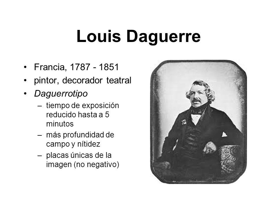 Louis Daguerre Francia, 1787 - 1851 pintor, decorador teatral Daguerrotipo –tiempo de exposición reducido hasta a 5 minutos –más profundidad de campo y nítidez –placas únicas de la imagen (no negativo)