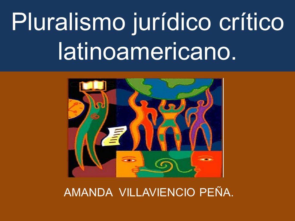Pluralismo jurídico crítico latinoamericano. AMANDA VILLAVIENCIO PEÑA.