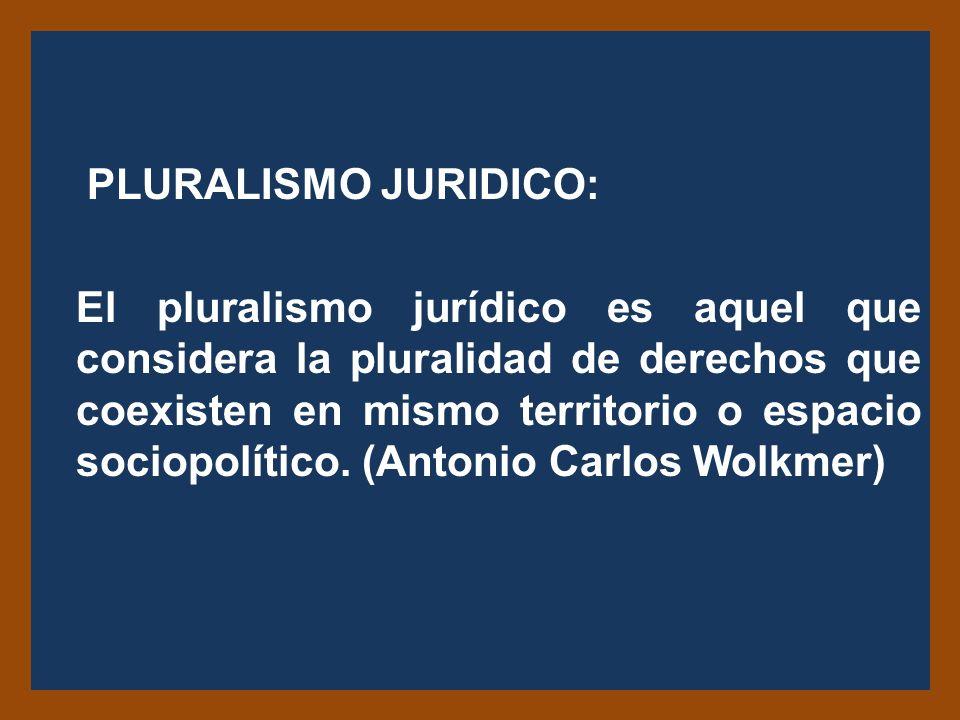 PLURALISMO JURIDICO: El pluralismo jurídico es aquel que considera la pluralidad de derechos que coexisten en mismo territorio o espacio sociopolítico.