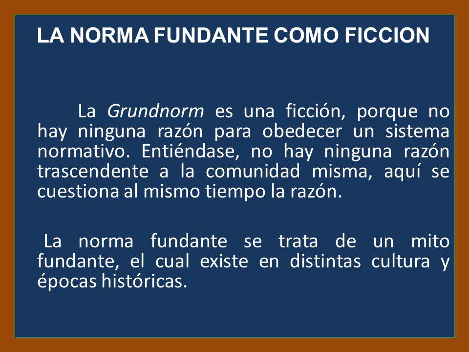LA NORMA FUNDANTE COMO FICCION La Grundnorm es una ficción, porque no hay ninguna razón para obedecer un sistema normativo.