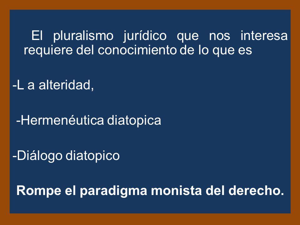 El pluralismo jurídico que nos interesa requiere del conocimiento de lo que es -L a alteridad, -Hermenéutica diatopica -Diálogo diatopico Rompe el paradigma monista del derecho.