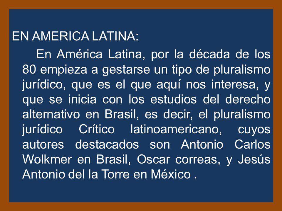 EN AMERICA LATINA: En América Latina, por la década de los 80 empieza a gestarse un tipo de pluralismo jurídico, que es el que aquí nos interesa, y que se inicia con los estudios del derecho alternativo en Brasil, es decir, el pluralismo jurídico Crítico latinoamericano, cuyos autores destacados son Antonio Carlos Wolkmer en Brasil, Oscar correas, y Jesús Antonio del la Torre en México.