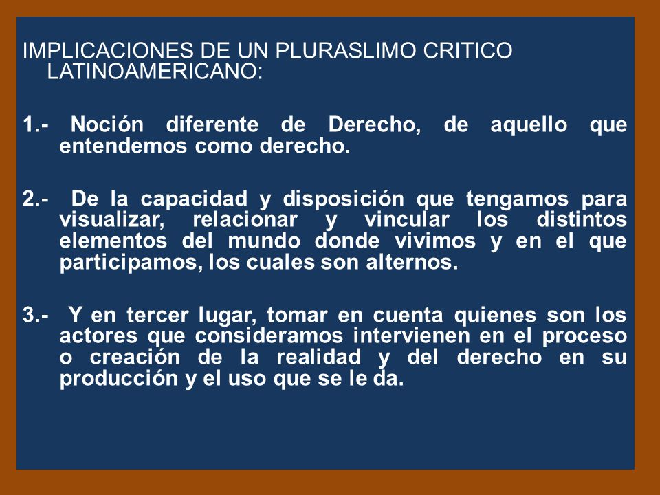 IMPLICACIONES DE UN PLURASLIMO CRITICO LATINOAMERICANO: 1.- Noción diferente de Derecho, de aquello que entendemos como derecho.