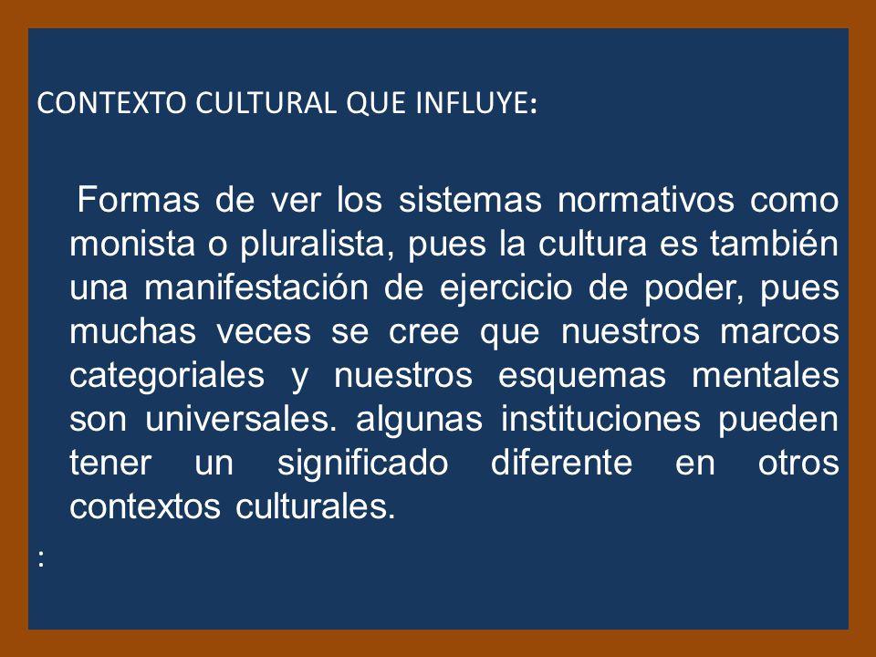 CONTEXTO CULTURAL QUE INFLUYE : Formas de ver los sistemas normativos como monista o pluralista, pues la cultura es también una manifestación de ejercicio de poder, pues muchas veces se cree que nuestros marcos categoriales y nuestros esquemas mentales son universales.