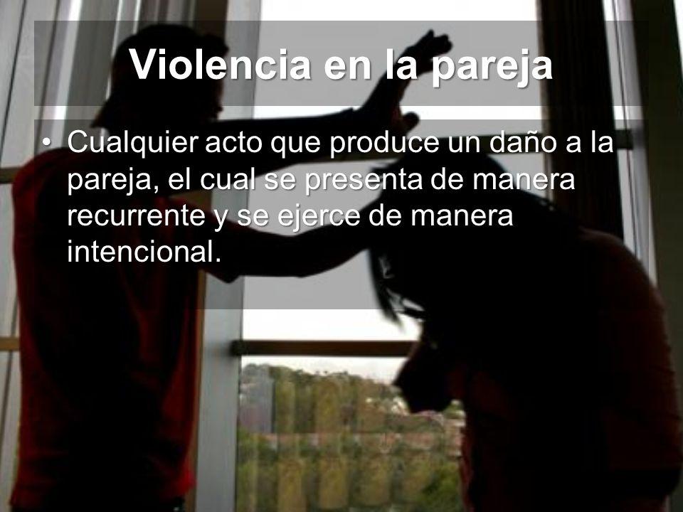 Violencia en la pareja Cualquier acto que produce un daño a la pareja, el cual se presenta de manera recurrente y se ejerce de manera intencional.Cual