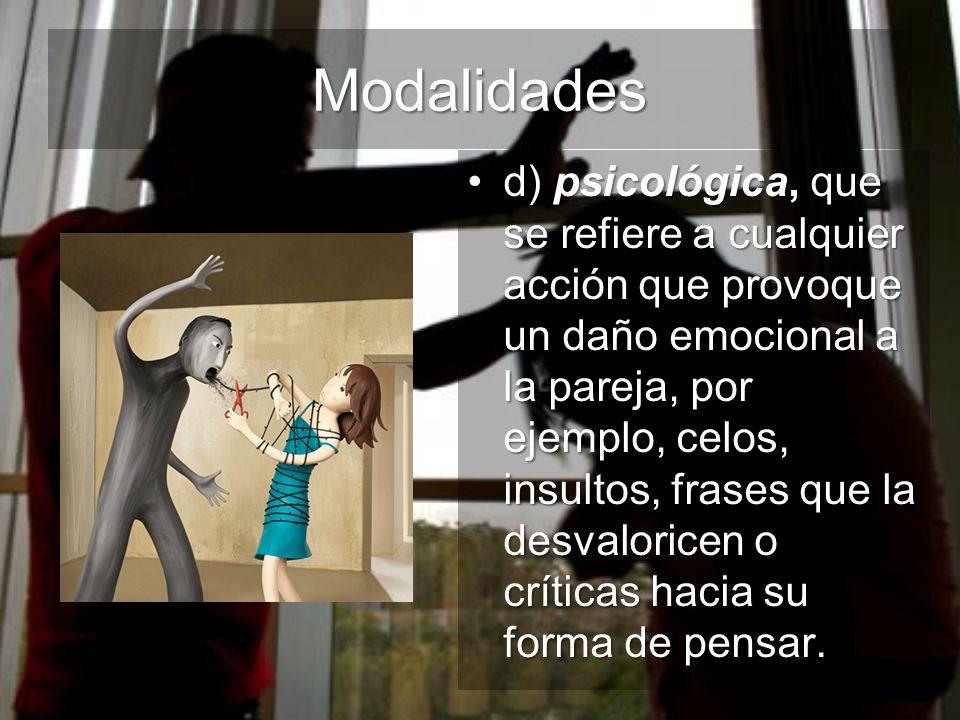 Modalidades d) psicológica, que se refiere a cualquier acción que provoque un daño emocional a la pareja, por ejemplo, celos, insultos, frases que la