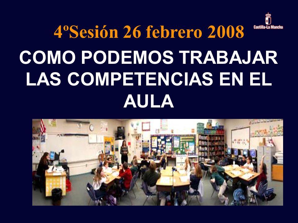 COMO PODEMOS TRABAJAR LAS COMPETENCIAS EN EL AULA 4ºSesión 26 febrero 2008
