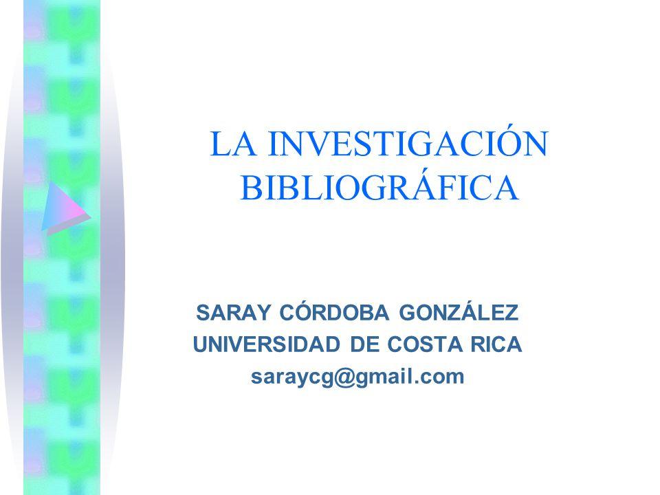LA INVESTIGACIÓN BIBLIOGRÁFICA SARAY CÓRDOBA GONZÁLEZ UNIVERSIDAD DE COSTA RICA saraycg@gmail.com