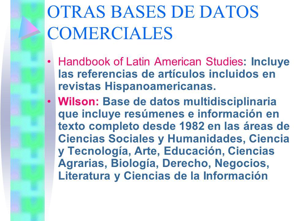 OTRAS BASES DE DATOS COMERCIALES Handbook of Latin American Studies: Incluye las referencias de artículos incluidos en revistas Hispanoamericanas. Wil