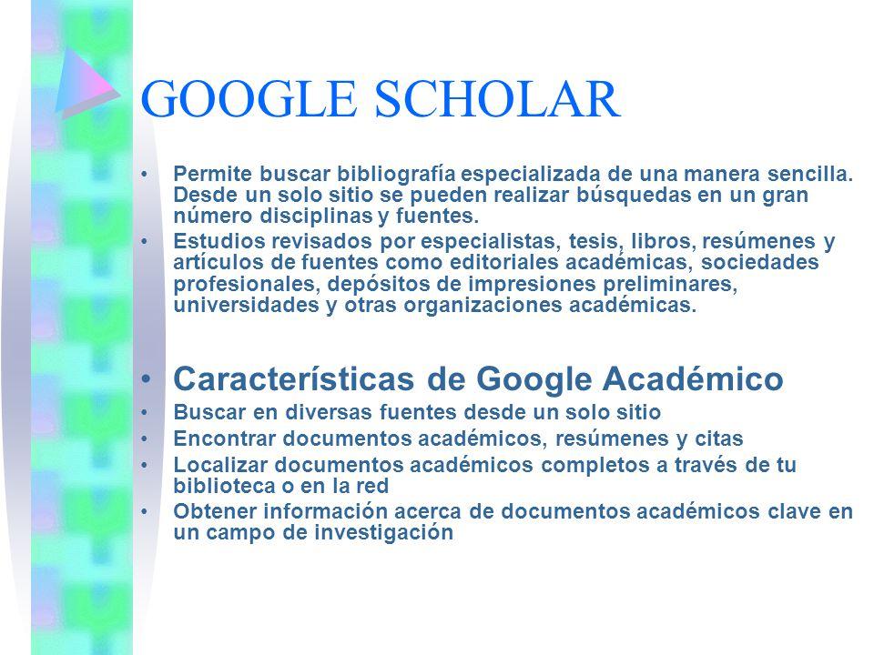 GOOGLE SCHOLAR Permite buscar bibliografía especializada de una manera sencilla. Desde un solo sitio se pueden realizar búsquedas en un gran número di