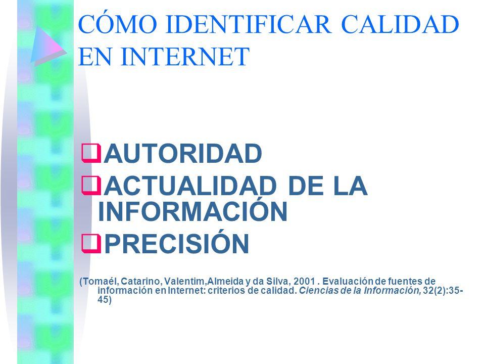 CÓMO IDENTIFICAR CALIDAD EN INTERNET AUTORIDAD ACTUALIDAD DE LA INFORMACIÓN PRECISIÓN (Tomaél, Catarino, Valentim,Almeida y da Silva, 2001. Evaluación
