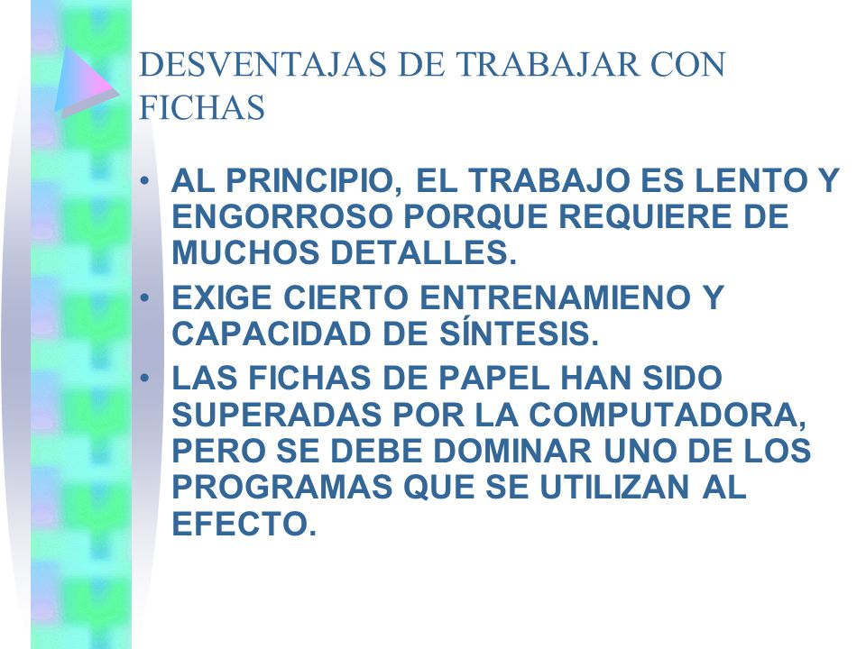 DESVENTAJAS DE TRABAJAR CON FICHAS AL PRINCIPIO, EL TRABAJO ES LENTO Y ENGORROSO PORQUE REQUIERE DE MUCHOS DETALLES. EXIGE CIERTO ENTRENAMIENO Y CAPAC