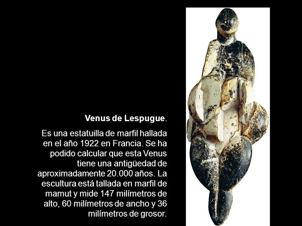 Venus de Lespugue.Es una estatuilla de marfil hallada en el año 1922 en Francia.