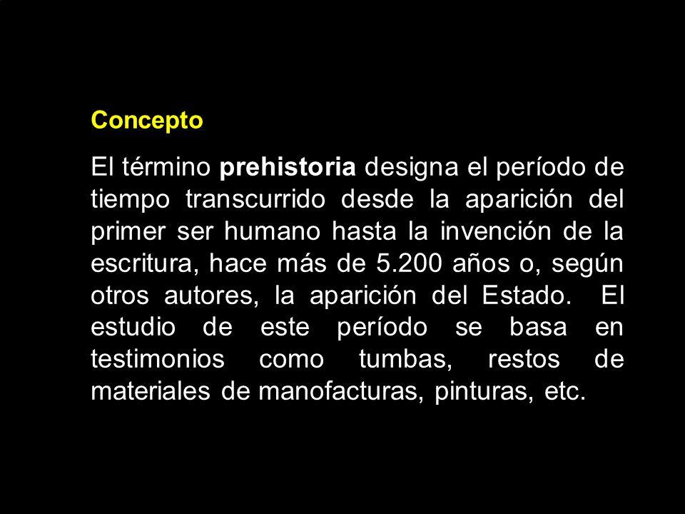Concepto El término prehistoria designa el período de tiempo transcurrido desde la aparición del primer ser humano hasta la invención de la escritura, hace más de 5.200 años o, según otros autores, la aparición del Estado.