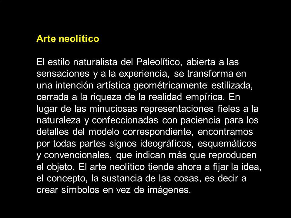 Arte neolítico El estilo naturalista del Paleolítico, abierta a las sensaciones y a la experiencia, se transforma en una intención artística geométricamente estilizada, cerrada a la riqueza de la realidad empírica.
