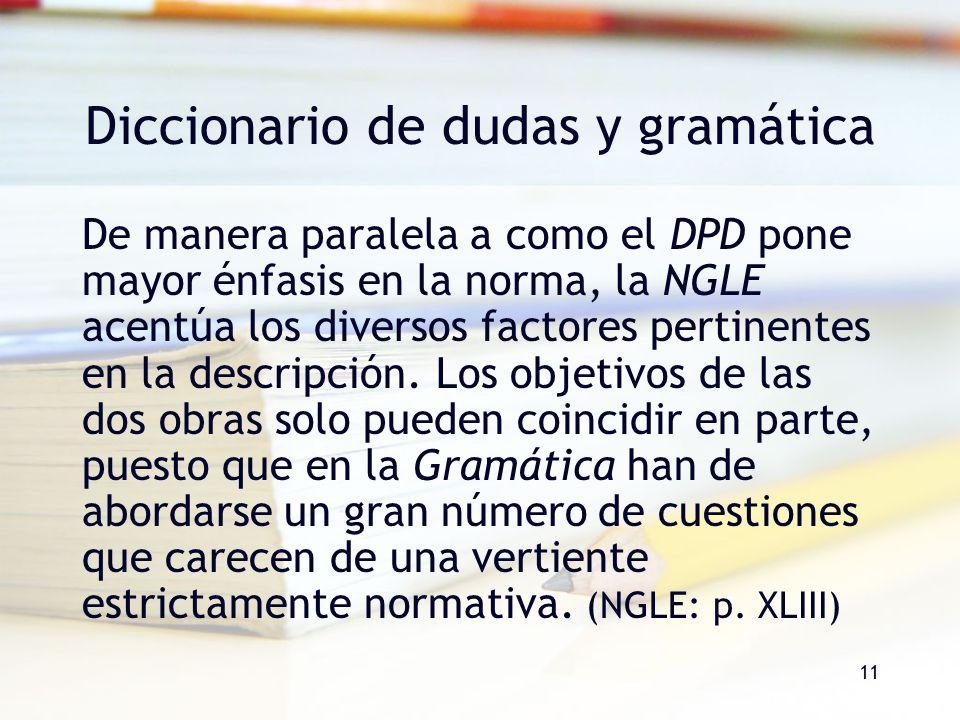 11 Diccionario de dudas y gramática De manera paralela a como el DPD pone mayor énfasis en la norma, la NGLE acentúa los diversos factores pertinentes