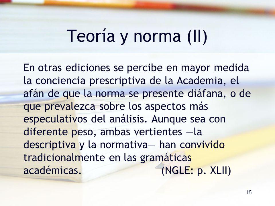 15 Teoría y norma (II) En otras ediciones se percibe en mayor medida la conciencia prescriptiva de la Academia, el afán de que la norma se presente di