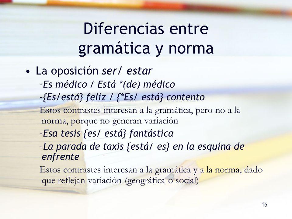 16 Diferencias entre gramática y norma La oposición ser/ estar –Es médico / Está *(de) médico –{Es/está} feliz / {*Es/ está} contento Estos contrastes