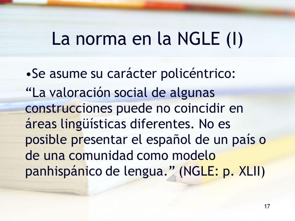 17 La norma en la NGLE (I) Se asume su carácter policéntrico: La valoración social de algunas construcciones puede no coincidir en áreas lingüísticas
