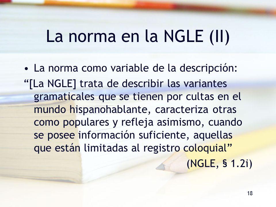 18 La norma en la NGLE (II) La norma como variable de la descripción: [La NGLE] trata de describir las variantes gramaticales que se tienen por cultas