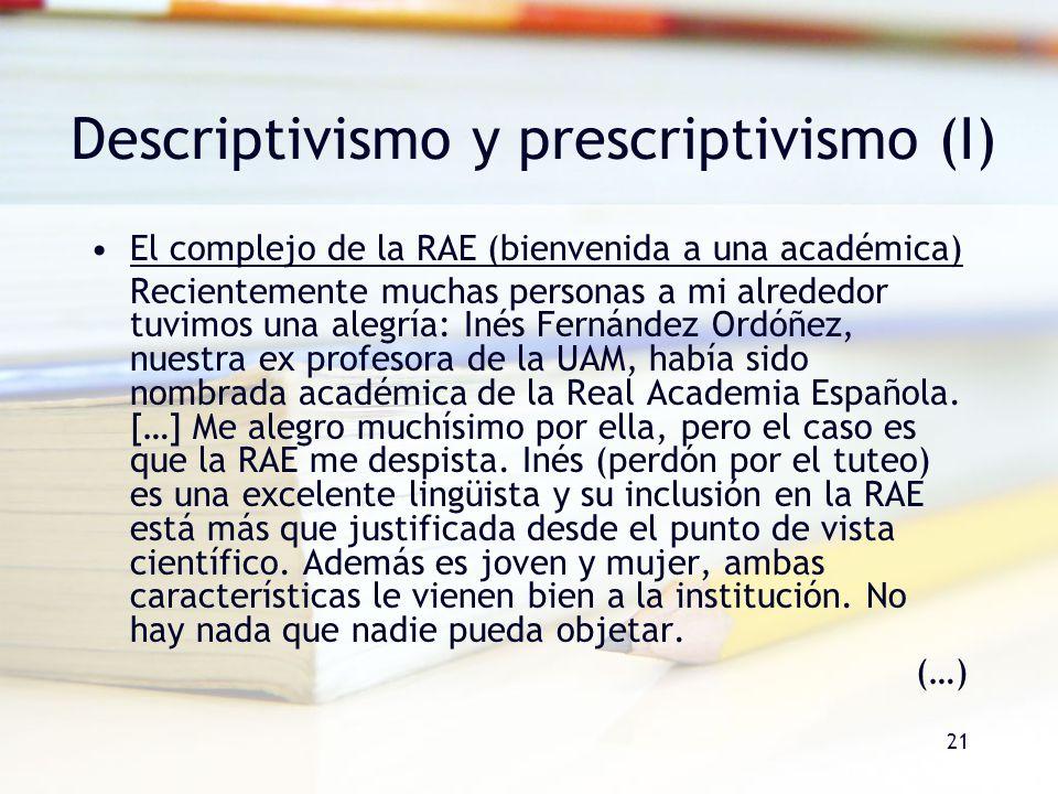 21 Descriptivismo y prescriptivismo (I) El complejo de la RAE (bienvenida a una académica) Recientemente muchas personas a mi alrededor tuvimos una al
