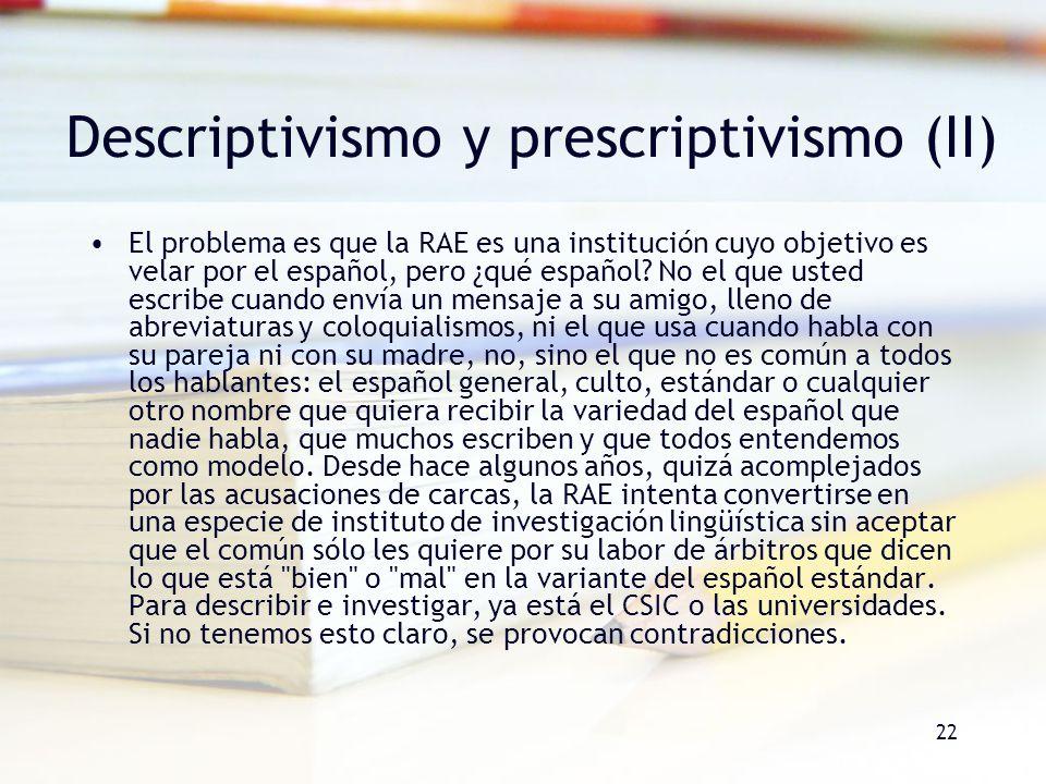 22 Descriptivismo y prescriptivismo (II) El problema es que la RAE es una institución cuyo objetivo es velar por el español, pero ¿qué español? No el