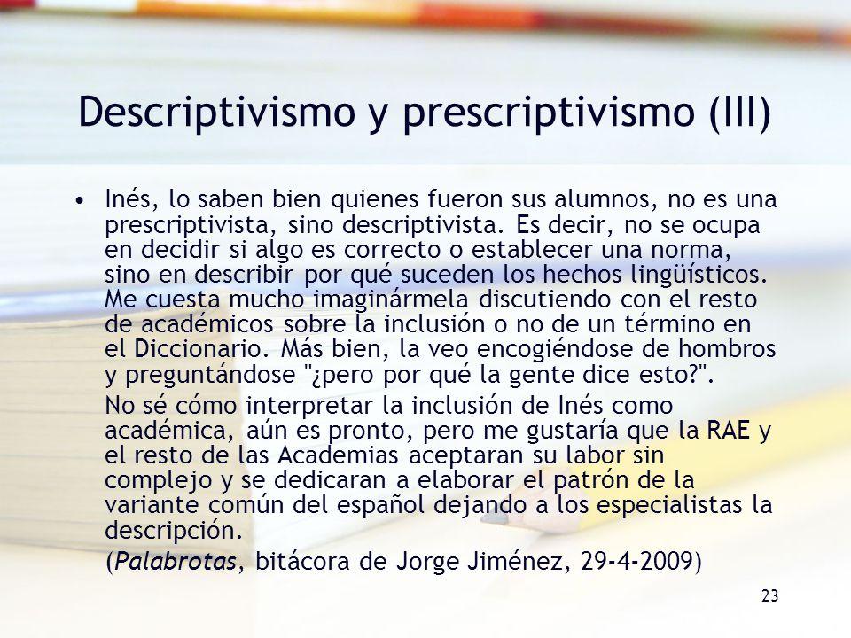 23 Descriptivismo y prescriptivismo (III) Inés, lo saben bien quienes fueron sus alumnos, no es una prescriptivista, sino descriptivista. Es decir, no