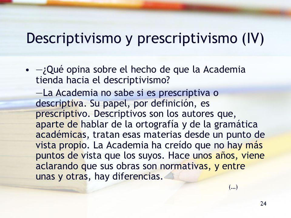 24 Descriptivismo y prescriptivismo (IV) ¿Qué opina sobre el hecho de que la Academia tienda hacia el descriptivismo? La Academia no sabe si es prescr