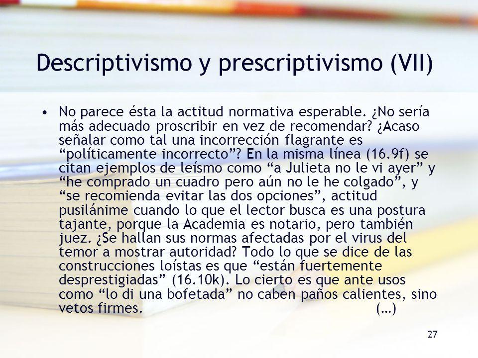 27 Descriptivismo y prescriptivismo (VII) No parece ésta la actitud normativa esperable. ¿No sería más adecuado proscribir en vez de recomendar? ¿Acas
