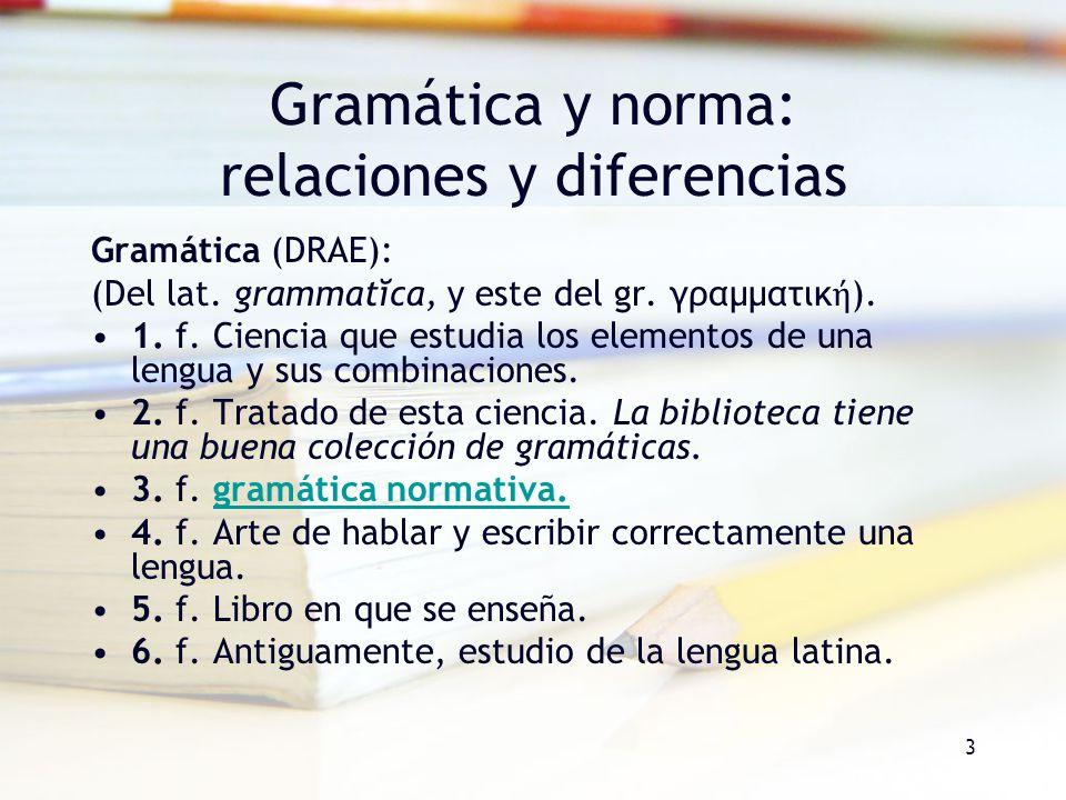 3 Gramática y norma: relaciones y diferencias Gramática (DRAE): (Del lat. grammatĭca, y este del gr. γραμματικ ). 1. f. Ciencia que estudia los elemen