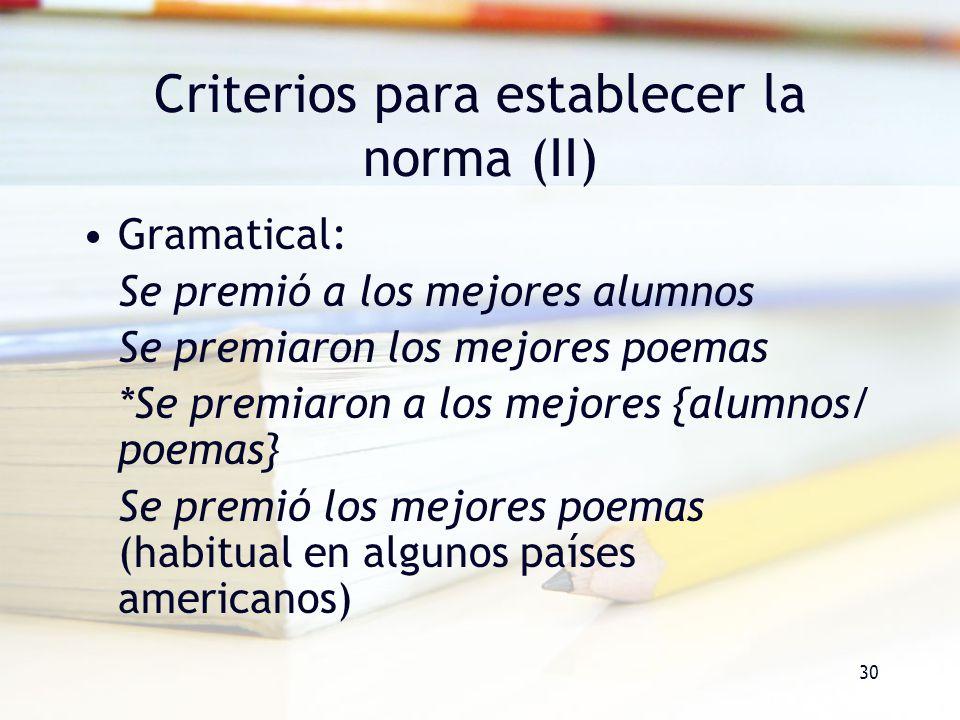 30 Criterios para establecer la norma (II) Gramatical: Se premió a los mejores alumnos Se premiaron los mejores poemas *Se premiaron a los mejores {al