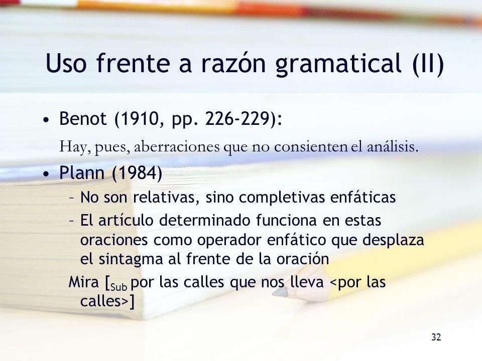 32 Uso frente a razón gramatical (II) Benot (1910, pp. 226-229): Hay, pues, aberraciones que no consienten el análisis. Plann (1984) –No son relativas