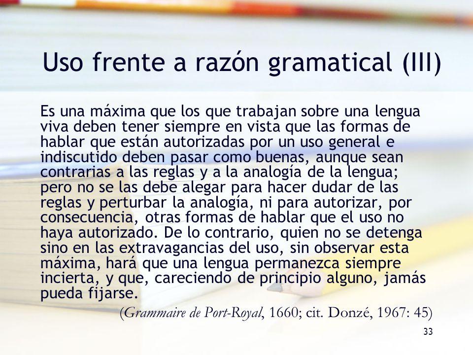 33 Uso frente a razón gramatical (III) Es una máxima que los que trabajan sobre una lengua viva deben tener siempre en vista que las formas de hablar