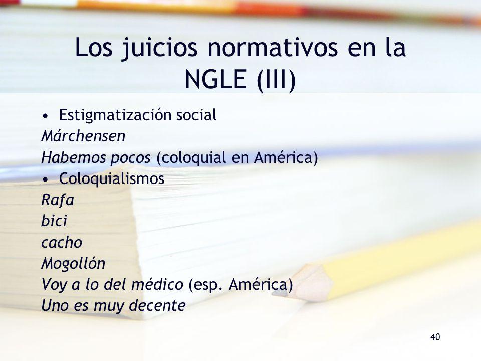 40 Los juicios normativos en la NGLE (III) Estigmatización social Márchensen Habemos pocos (coloquial en América) Coloquialismos Rafa bici cacho Mogol