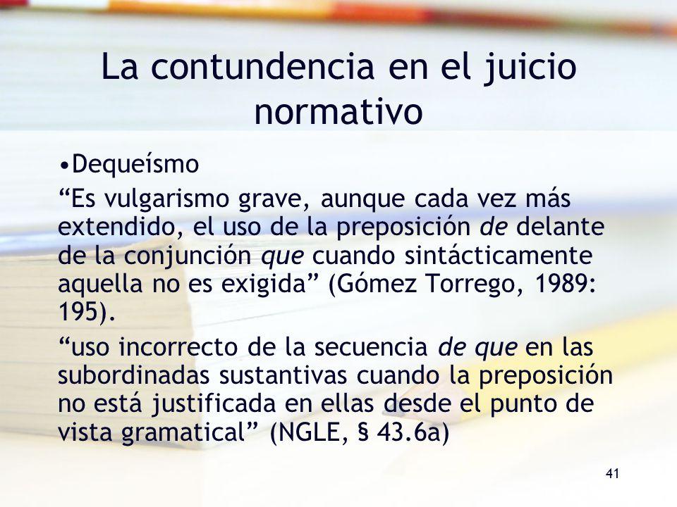 41 La contundencia en el juicio normativo Dequeísmo Es vulgarismo grave, aunque cada vez más extendido, el uso de la preposición de delante de la conj