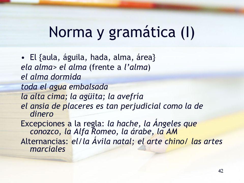 42 Norma y gramática (I) El {aula, águila, hada, alma, área} ela alma> el alma (frente a lalma) el alma dormida toda el agua embalsada la alta cima; l