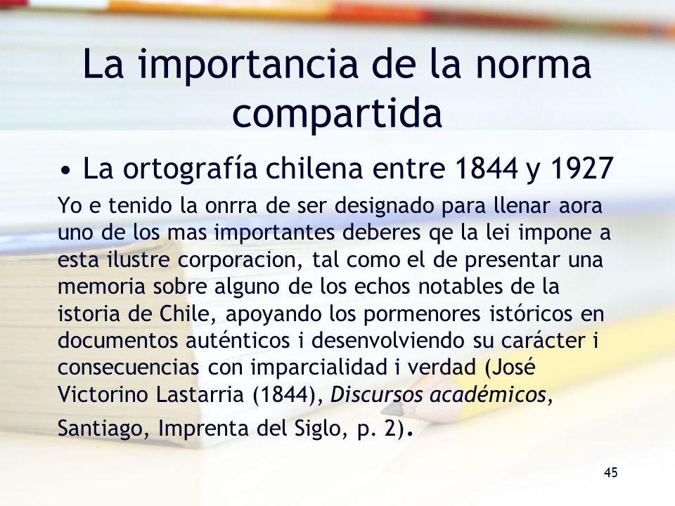 La importancia de la norma compartida La ortografía chilena entre 1844 y 1927 Yo e tenido la onrra de ser designado para llenar aora uno de los mas im