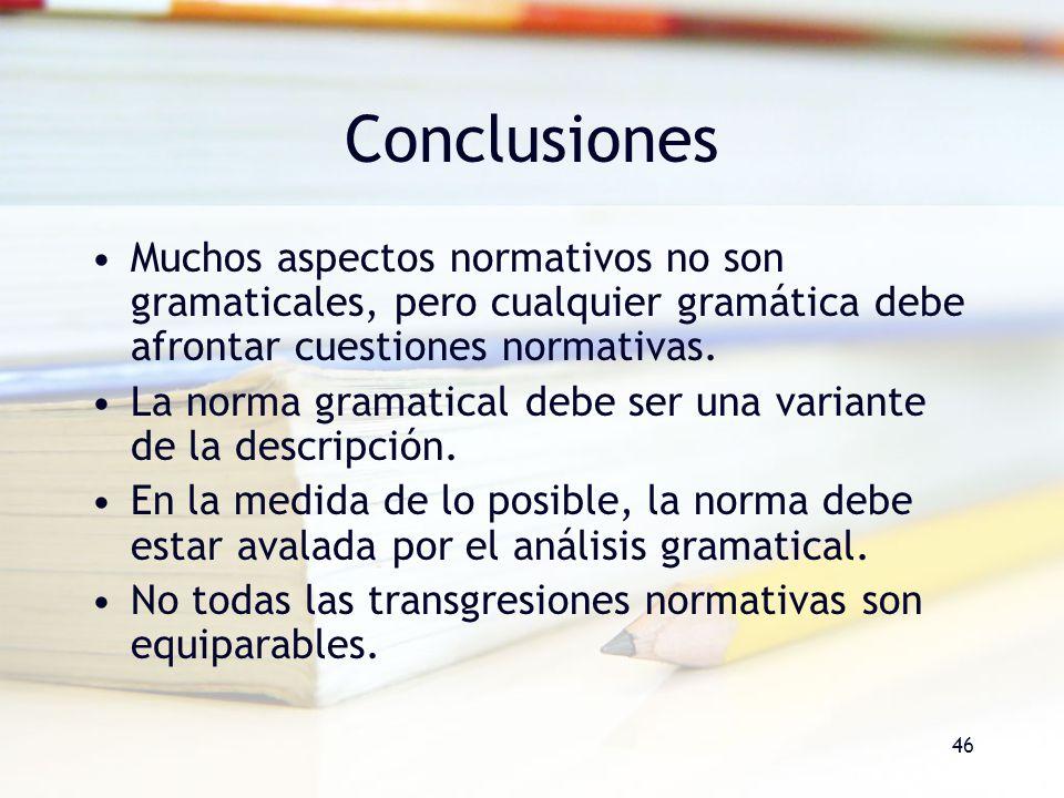 46 Conclusiones Muchos aspectos normativos no son gramaticales, pero cualquier gramática debe afrontar cuestiones normativas. La norma gramatical debe