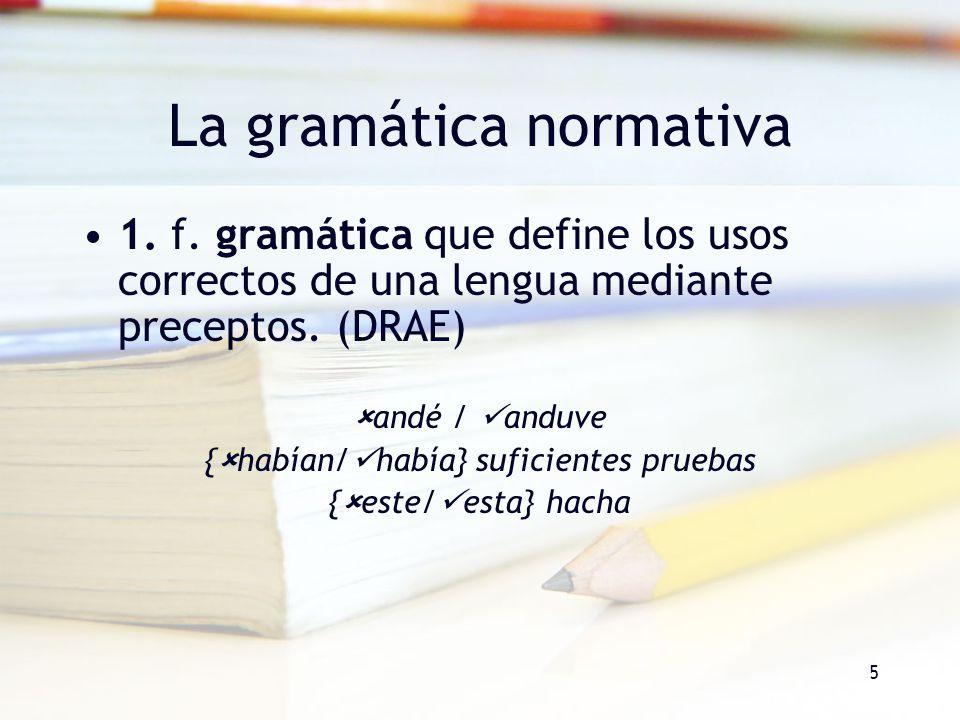 5 La gramática normativa 1. f. gramática que define los usos correctos de una lengua mediante preceptos. (DRAE) andé / anduve { habían/ había} suficie