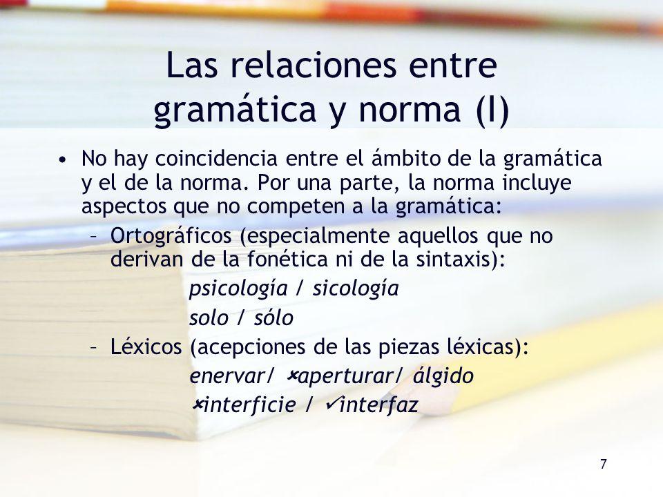 7 Las relaciones entre gramática y norma (I) No hay coincidencia entre el ámbito de la gramática y el de la norma. Por una parte, la norma incluye asp