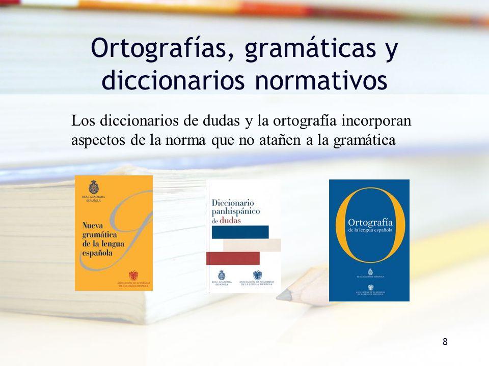 8 Ortografías, gramáticas y diccionarios normativos Los diccionarios de dudas y la ortografía incorporan aspectos de la norma que no atañen a la gramá