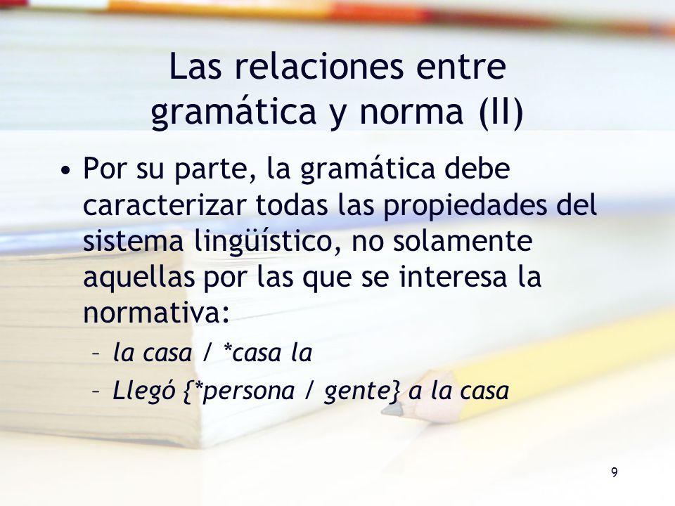 9 Las relaciones entre gramática y norma (II) Por su parte, la gramática debe caracterizar todas las propiedades del sistema lingüístico, no solamente