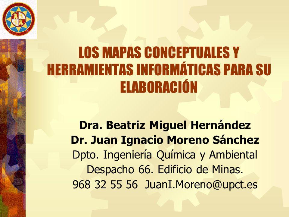 LOS MAPAS CONCEPTUALES Y HERRAMIENTAS INFORMÁTICAS PARA SU ELABORACIÓN Dra. Beatriz Miguel Hernández Dr. Juan Ignacio Moreno Sánchez Dpto. Ingeniería