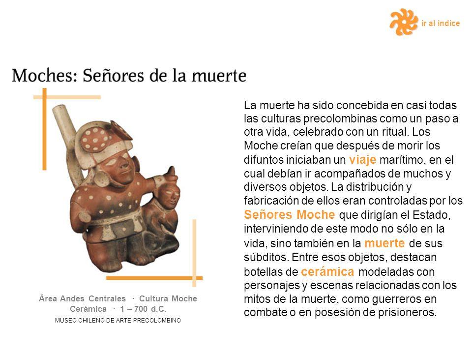 ir al índice La muerte ha sido concebida en casi todas las culturas precolombinas como un paso a otra vida, celebrado con un ritual. Los Moche creían