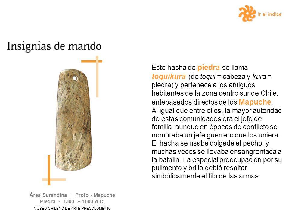 ir al índice Este hacha de piedra se llama toquikura (de toqui = cabeza y kura = piedra) y pertenece a los antiguos habitantes de la zona centro sur de Chile, antepasados directos de los Mapuche.