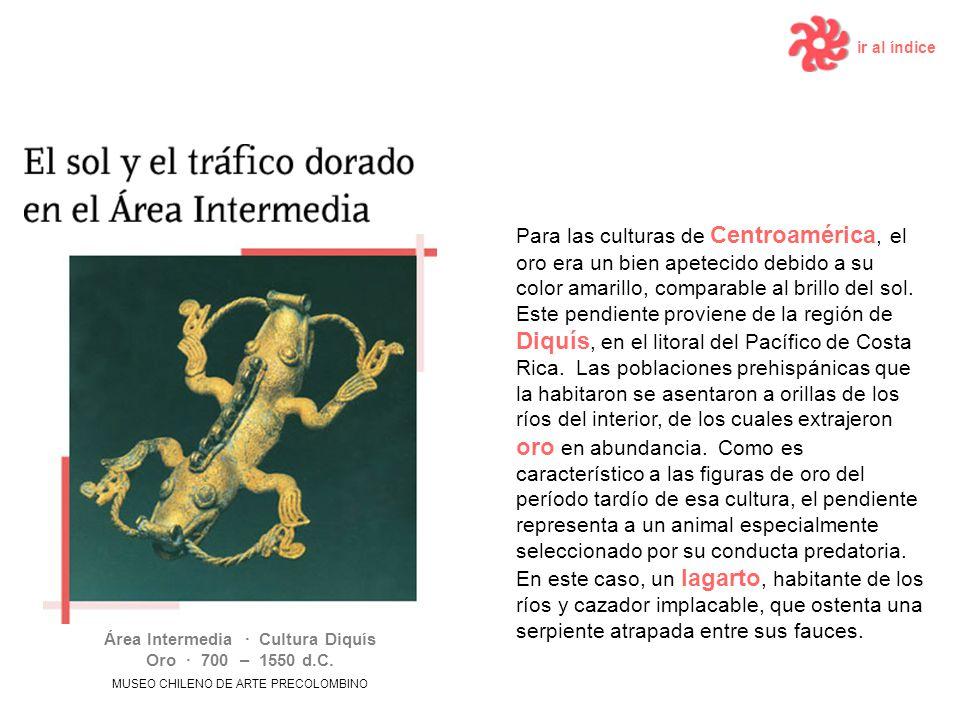 ir al índice Para las culturas de Centroamérica, el oro era un bien apetecido debido a su color amarillo, comparable al brillo del sol. Este pendiente