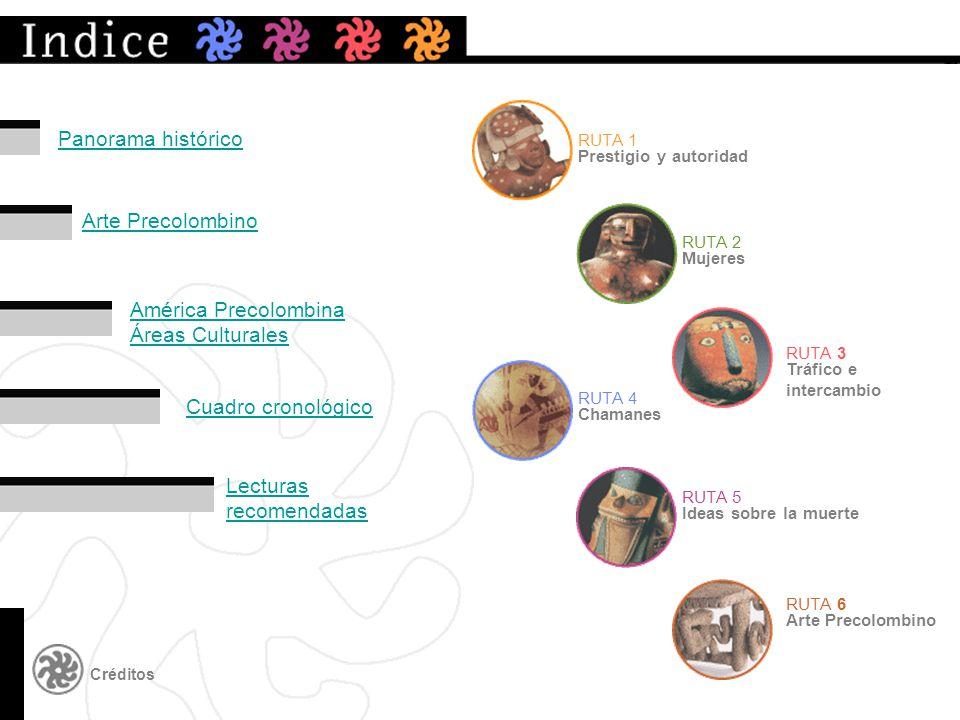 Mujeres Arte Precolombino RUTA 2 Créditos Prestigio y autoridad RUTA 1 Tráfico e intercambio RUTA 3 Chamanes RUTA 4 Ideas sobre la muerte RUTA 5 Arte Precolombino RUTA 6 América Precolombina Áreas Culturales Cuadro cronológico Lecturas recomendadas Panorama histórico