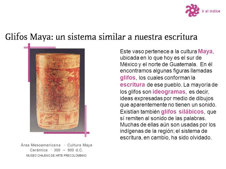 ir al índice Este vaso pertenece a la cultura Maya, ubicada en lo que hoy es el sur de México y el norte de Guatemala. En él encontramos algunas figur