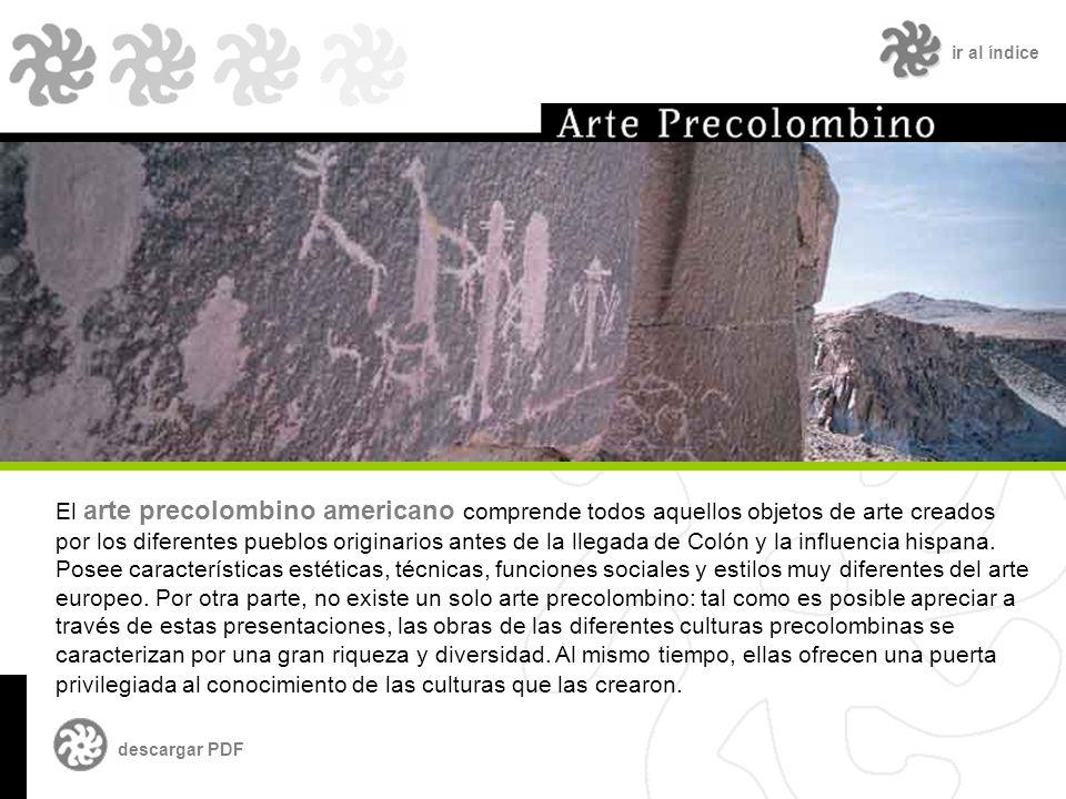 ir al índice El arte precolombino americano comprende todos aquellos objetos de arte creados por los diferentes pueblos originarios antes de la llegada de Colón y la influencia hispana.