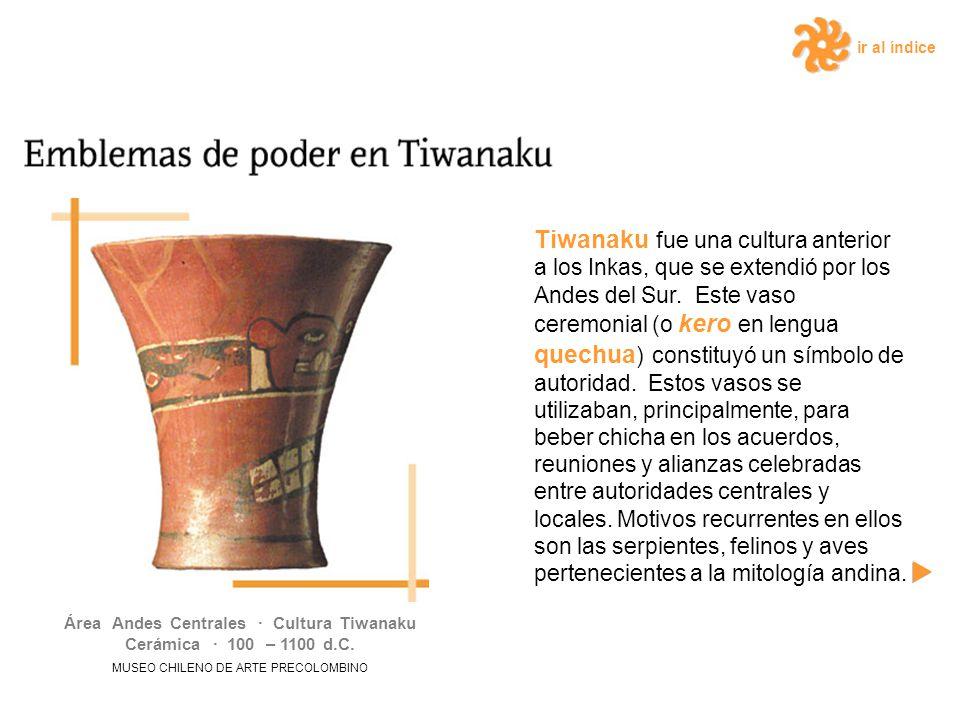 ir al índice Tiwanaku fue una cultura anterior a los Inkas, que se extendió por los Andes del Sur. Este vaso ceremonial (o kero en lengua quechua ) co